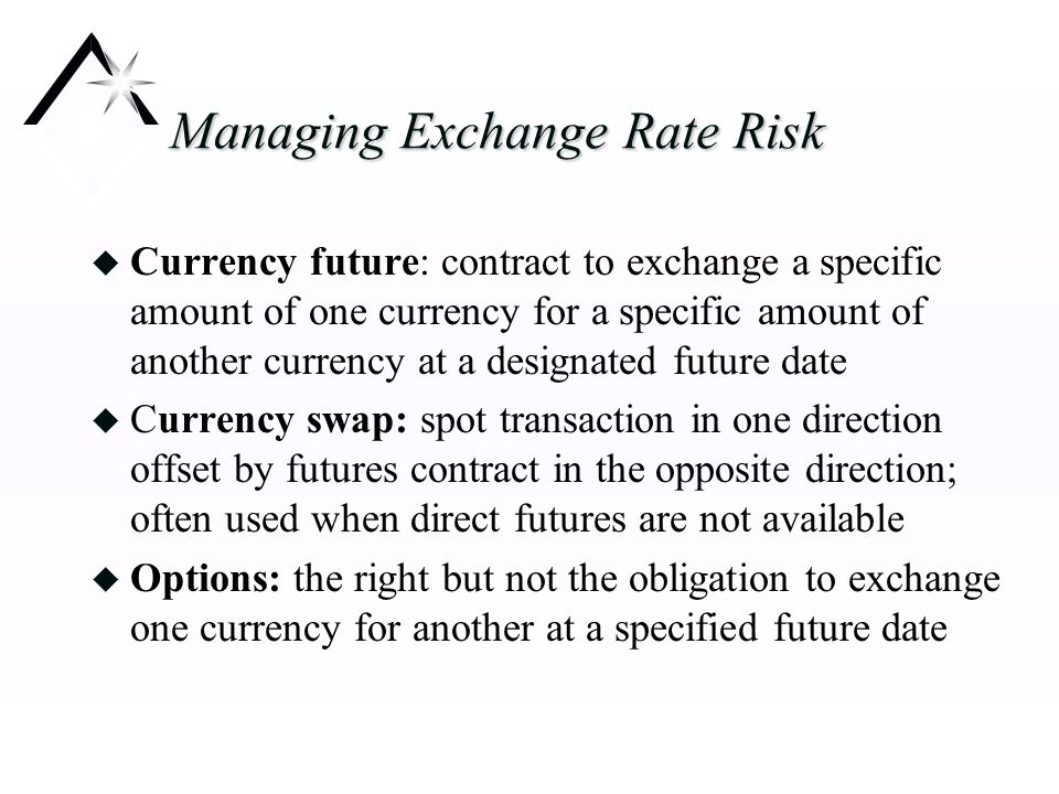 Managing Exchange Rate Risk u Currency future: contract to exchange a specific amount of one currency for a specific amount of another currency at a designated future date u Currency swap: spot transaction in one direction offset by futures contract in the opposite direction; often used when direct futures are not available u Options: the right but not the obligation to exchange one currency for another at a specified future date
