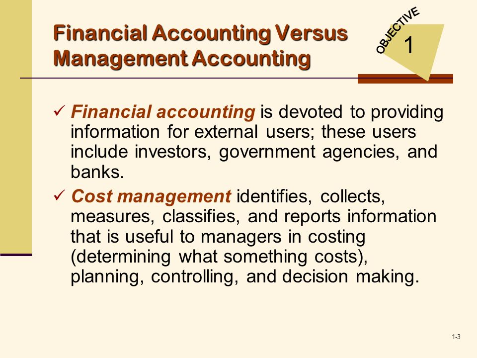 1-3 Financial Accounting Versus Management Accounting Financial accounting is devoted to providing information for external users; these users include