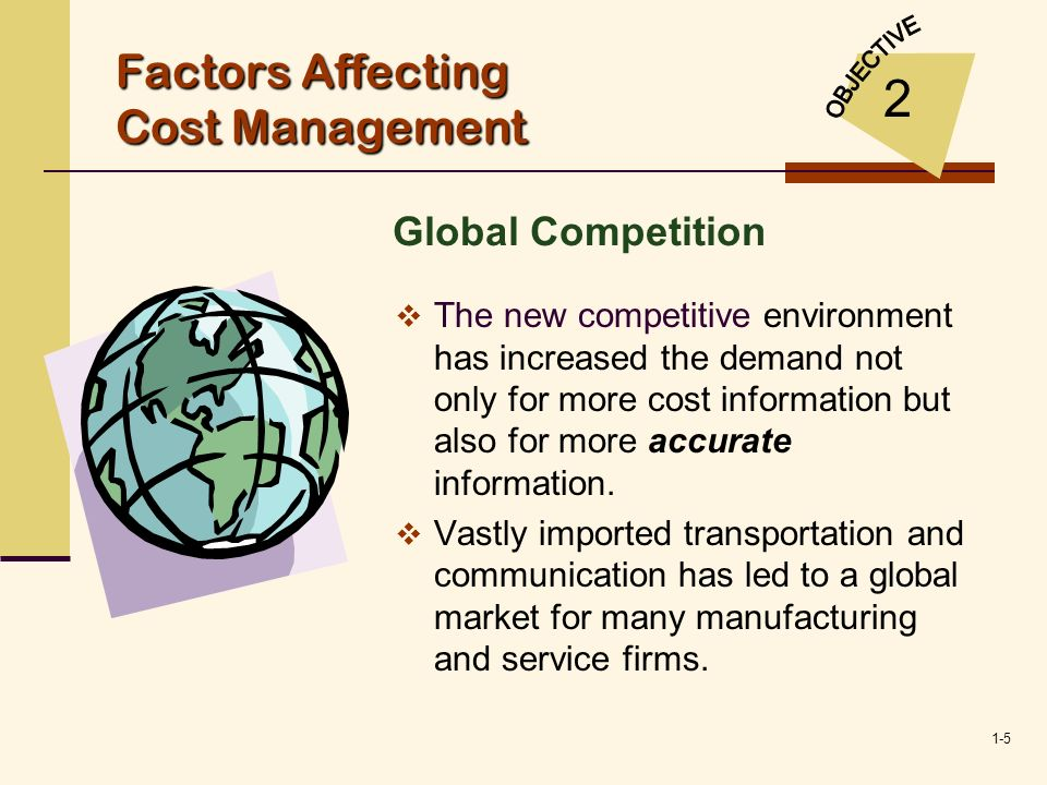 1-5 Factors Affecting Cost Management The new competitive environment has increased the demand not only for more cost information but also for more ac