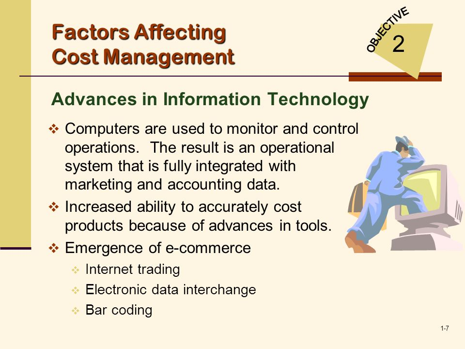 1-7 Factors Affecting Cost Management Advances in Information Technology 2 Computers are used to monitor and control operations. The result is an oper