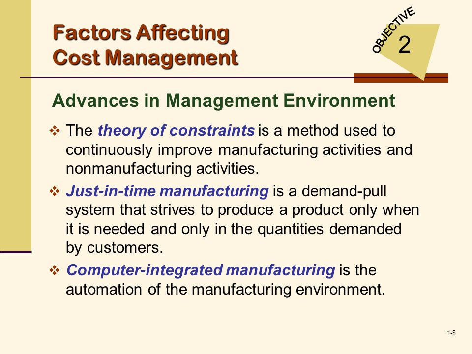 1-8 Factors Affecting Cost Management Advances in Management Environment 2 The theory of constraints is a method used to continuously improve manufact