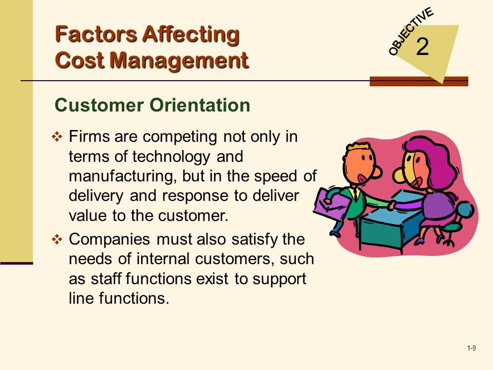 1-9 Factors Affecting Cost Management Customer Orientation 2 Firms are competing not only in terms of technology and manufacturing, but in the speed o