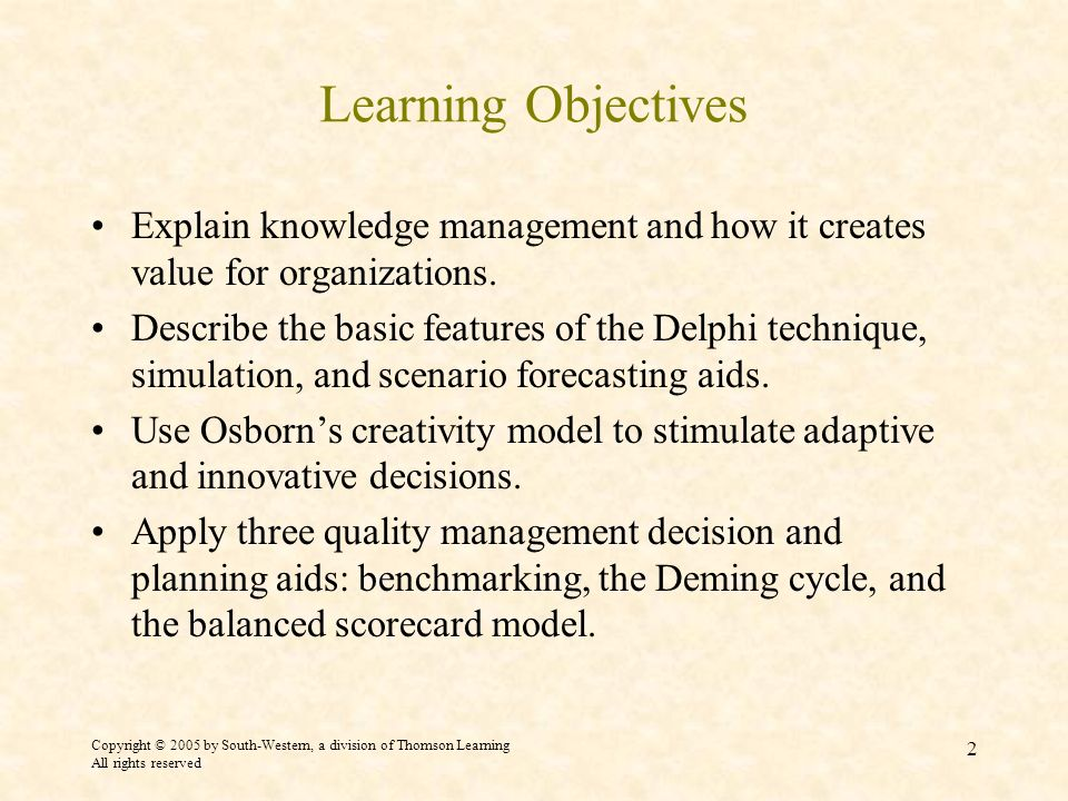 Copyright © 2005 by South-Western, a division of Thomson Learning All rights reserved 2 Learning Objectives Explain knowledge management and how it creates value for organizations.