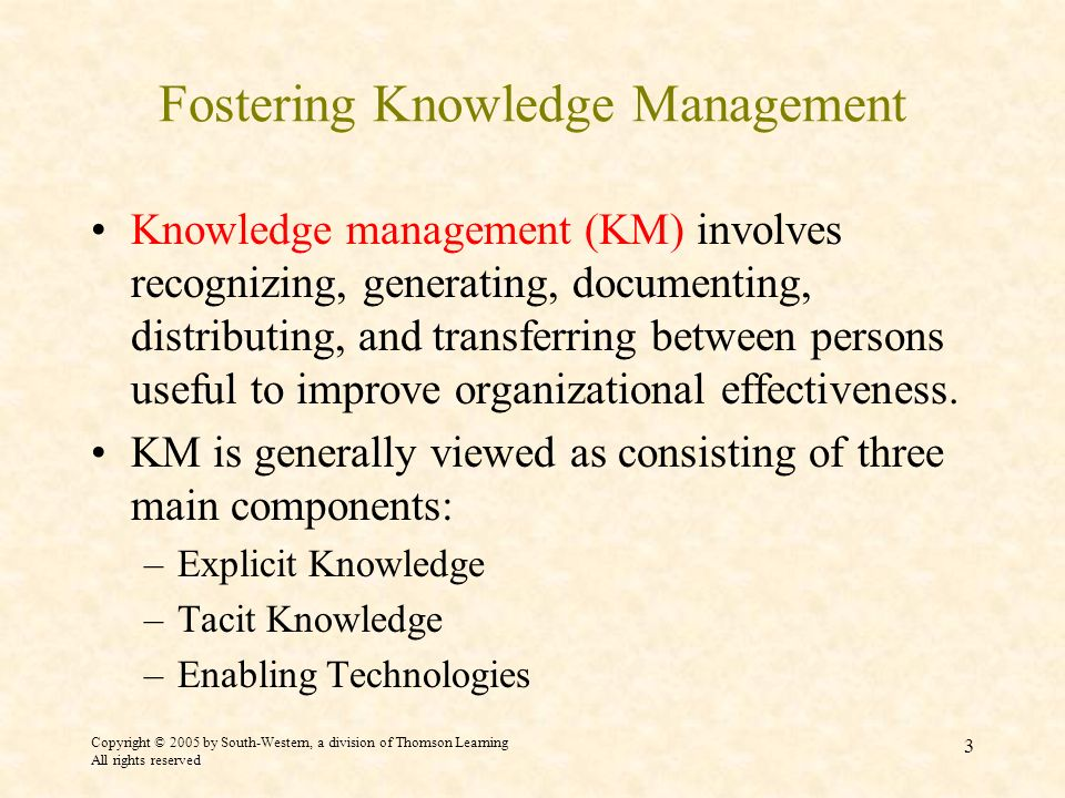 Copyright © 2005 by South-Western, a division of Thomson Learning All rights reserved 3 Fostering Knowledge Management Knowledge management (KM) involves recognizing, generating, documenting, distributing, and transferring between persons useful to improve organizational effectiveness.