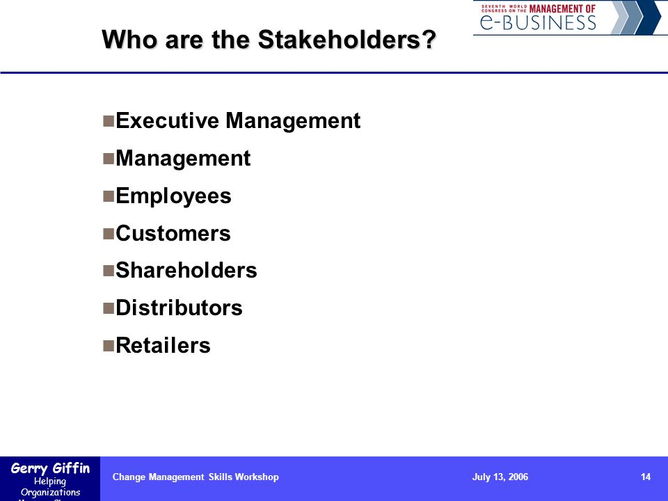 Gerry Giffin Helping Organizations Manage Change Change Management Skills Workshop14July 13, 2006 Who are the Stakeholders? Executive Management Manag