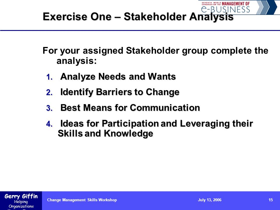 Gerry Giffin Helping Organizations Manage Change Change Management Skills Workshop15July 13, 2006 Exercise One – Stakeholder Analysis For your assigne