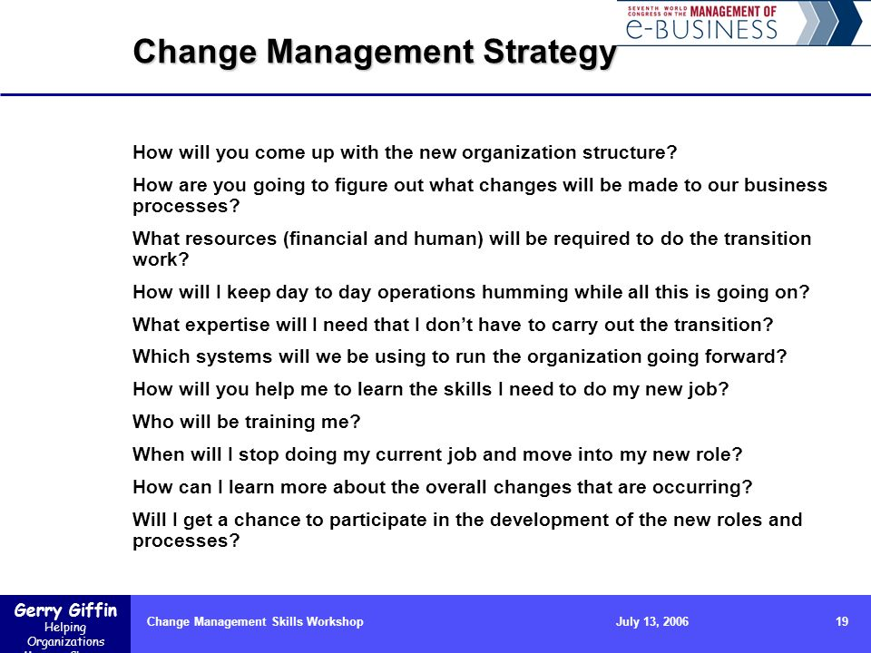Gerry Giffin Helping Organizations Manage Change Change Management Skills Workshop19July 13, 2006 Change Management Strategy How will you come up with