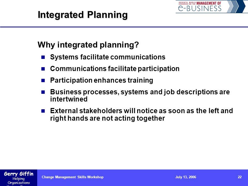Gerry Giffin Helping Organizations Manage Change Change Management Skills Workshop22July 13, 2006 Integrated Planning Why integrated planning? Systems
