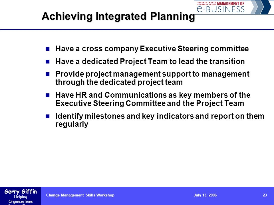 Gerry Giffin Helping Organizations Manage Change Change Management Skills Workshop23July 13, 2006 Achieving Integrated Planning Have a cross company E