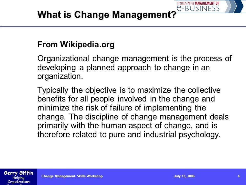 Gerry Giffin Helping Organizations Manage Change Change Management Skills Workshop4July 13, 2006 What is Change Management? From Wikipedia.org Organiz