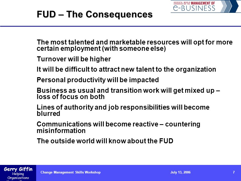 Gerry Giffin Helping Organizations Manage Change Change Management Skills Workshop7July 13, 2006 FUD – The Consequences The most talented and marketab