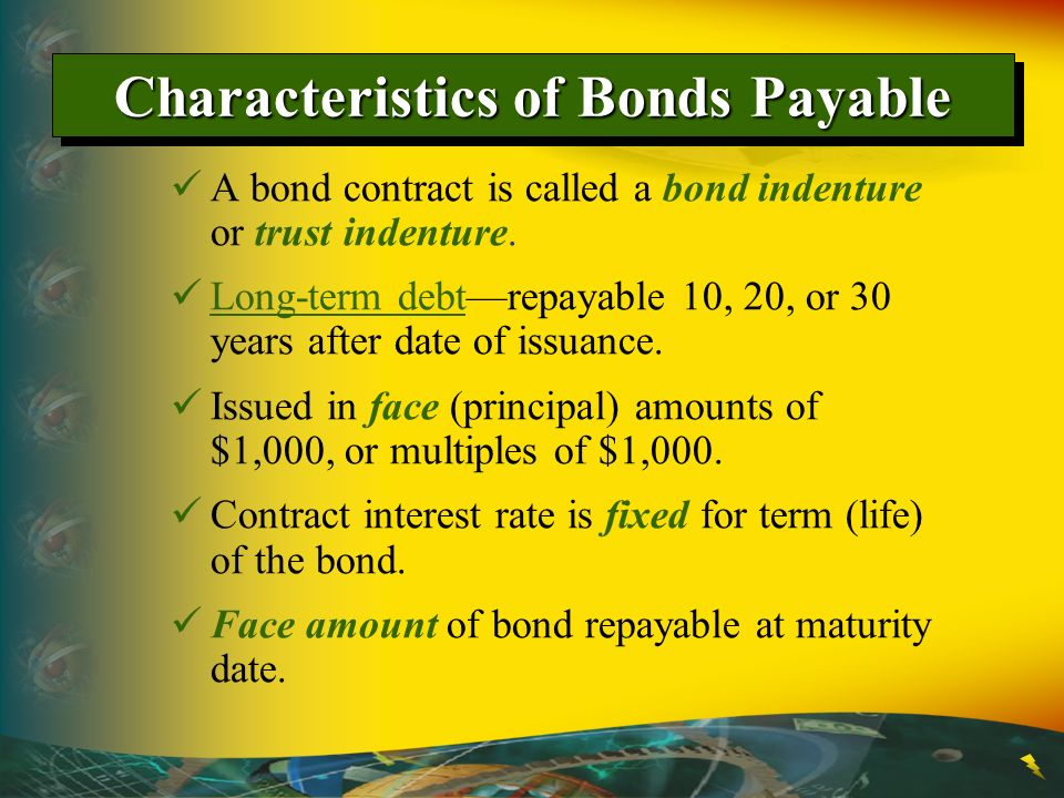 Characteristics of Bonds Payable A bond contract is called a bond indenture or trust indenture. Long-term debtrepayable 10, 20, or 30 years after date
