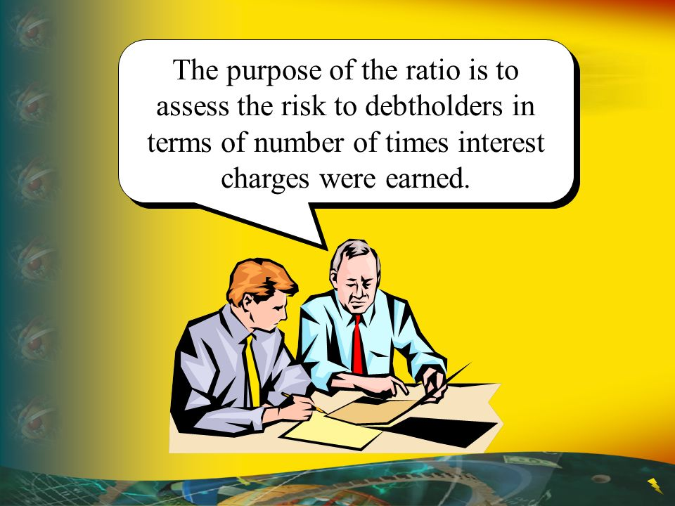 The purpose of the ratio is to assess the risk to debtholders in terms of number of times interest charges were earned.