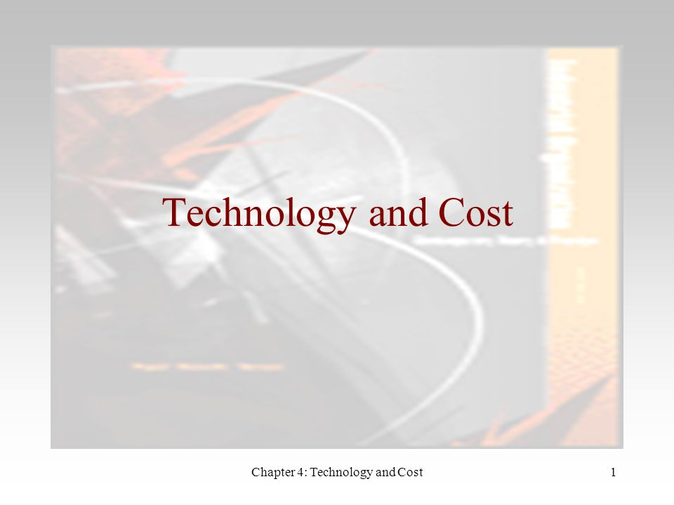Chapter 4: Technology and Cost1 Technology and Cost