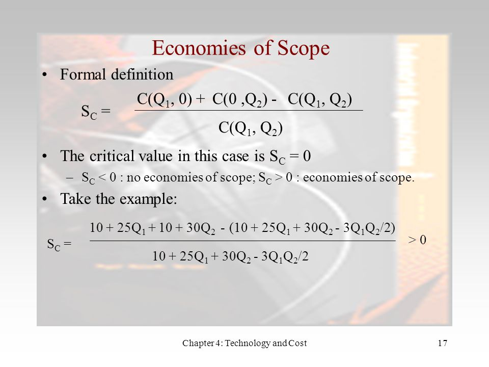 Chapter 4: Technology and Cost17 Economies of Scope Formal definition S C = C(Q 1, 0) +C(0,Q 2 ) -C(Q 1, Q 2 ) C(Q 1, Q 2 ) The critical value in this case is S C = 0 –S C 0 : economies of scope.