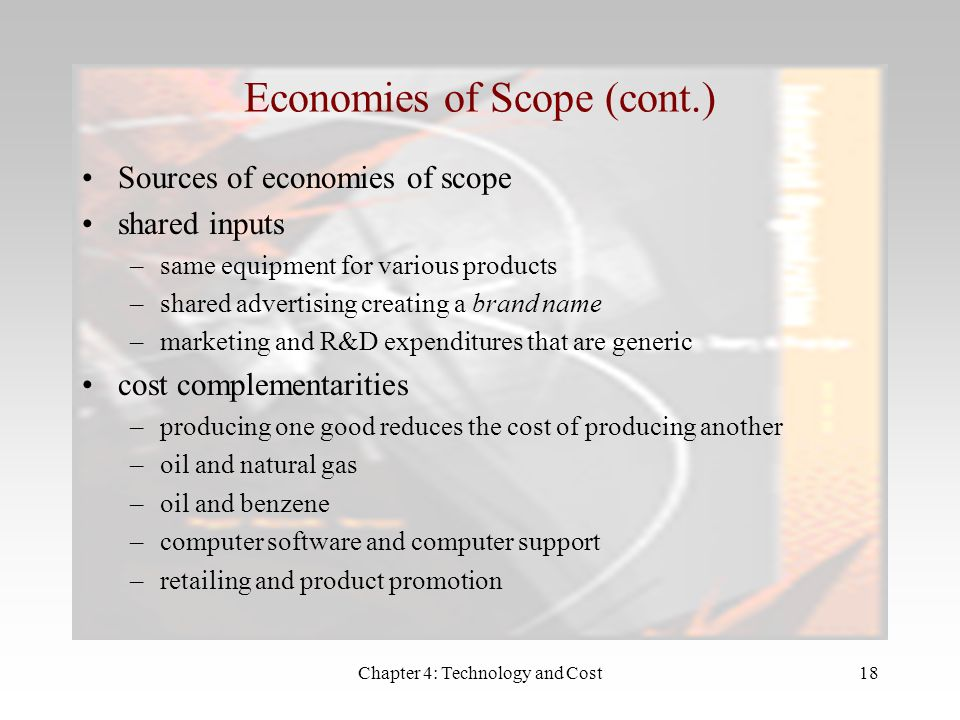 Chapter 4: Technology and Cost18 Sources of economies of scope shared inputs –same equipment for various products –shared advertising creating a brand name –marketing and R&D expenditures that are generic cost complementarities –producing one good reduces the cost of producing another –oil and natural gas –oil and benzene –computer software and computer support –retailing and product promotion Economies of Scope (cont.)