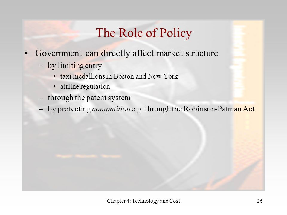 Chapter 4: Technology and Cost26 The Role of Policy Government can directly affect market structure –by limiting entry taxi medallions in Boston and New York airline regulation –through the patent system –by protecting competition e.g.