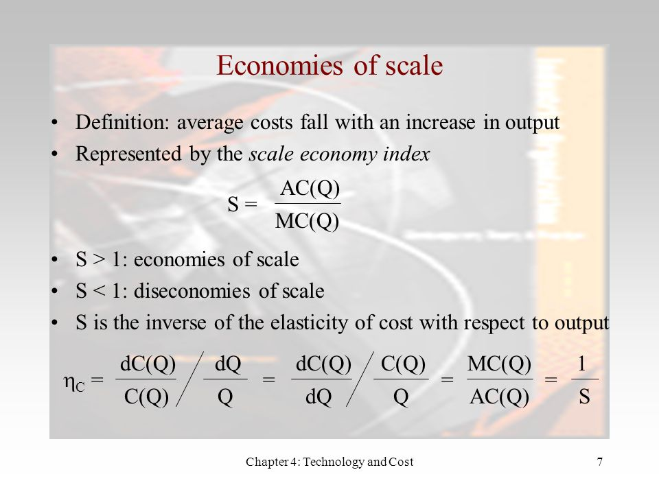 Chapter 4: Technology and Cost7 Economies of scale Definition: average costs fall with an increase in output Represented by the scale economy index S = AC(Q) MC(Q) S > 1: economies of scale S < 1: diseconomies of scale S is the inverse of the elasticity of cost with respect to output C = dC(Q) C(Q) dQ Q = dC(Q) dQ C(Q) Q = MC(Q) AC(Q) = 1 S