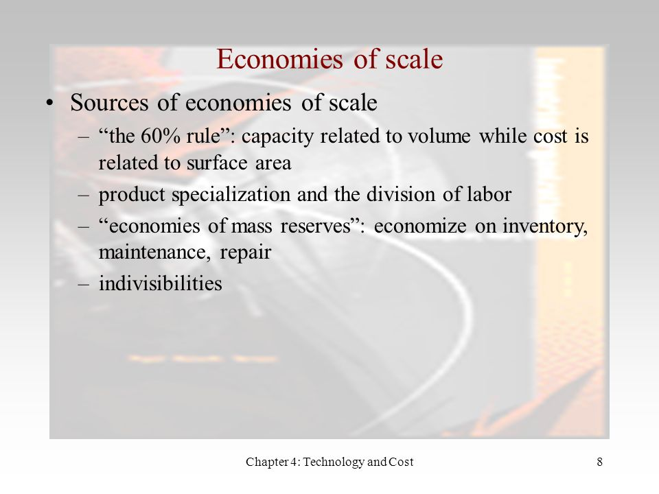 Chapter 4: Technology and Cost8 Economies of scale Sources of economies of scale –the 60% rule: capacity related to volume while cost is related to surface area –product specialization and the division of labor –economies of mass reserves: economize on inventory, maintenance, repair –indivisibilities