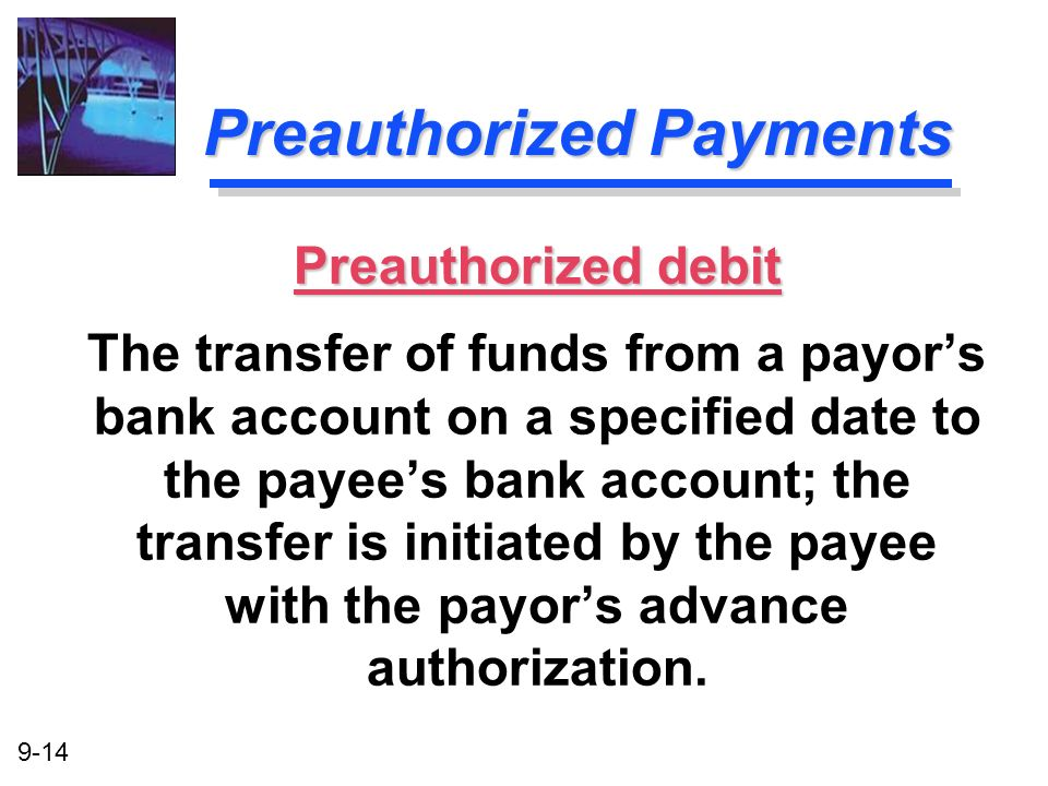 9-14 Preauthorized Payments Preauthorized debit The transfer of funds from a payors bank account on a specified date to the payees bank account; the t