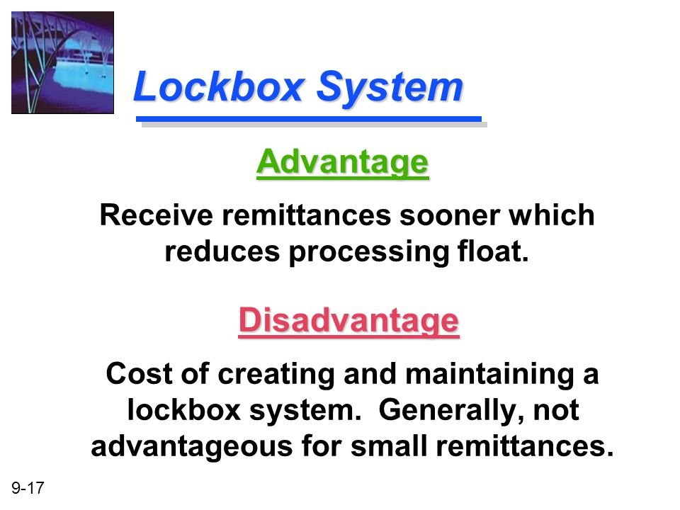 9-17 Lockbox System Disadvantage Cost of creating and maintaining a lockbox system. Generally, not advantageous for small remittances. Advantage Recei