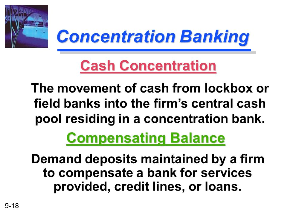 9-18 Concentration Banking Compensating Balance Demand deposits maintained by a firm to compensate a bank for services provided, credit lines, or loan