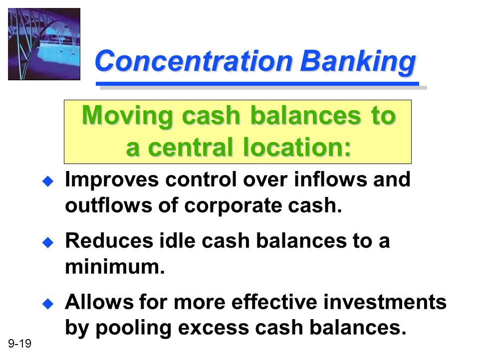 9-19 Concentration Banking u Improves control over inflows and outflows of corporate cash. u Reduces idle cash balances to a minimum. u Allows for mor