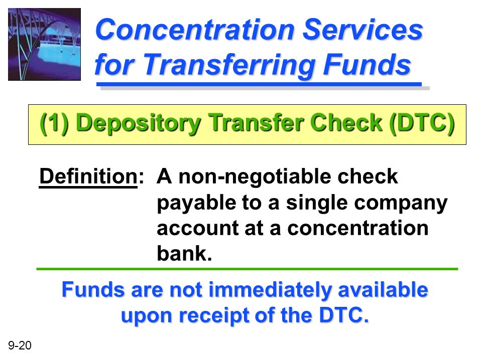 9-20 Concentration Services for Transferring Funds Definition: A non-negotiable check payable to a single company account at a concentration bank. Fun