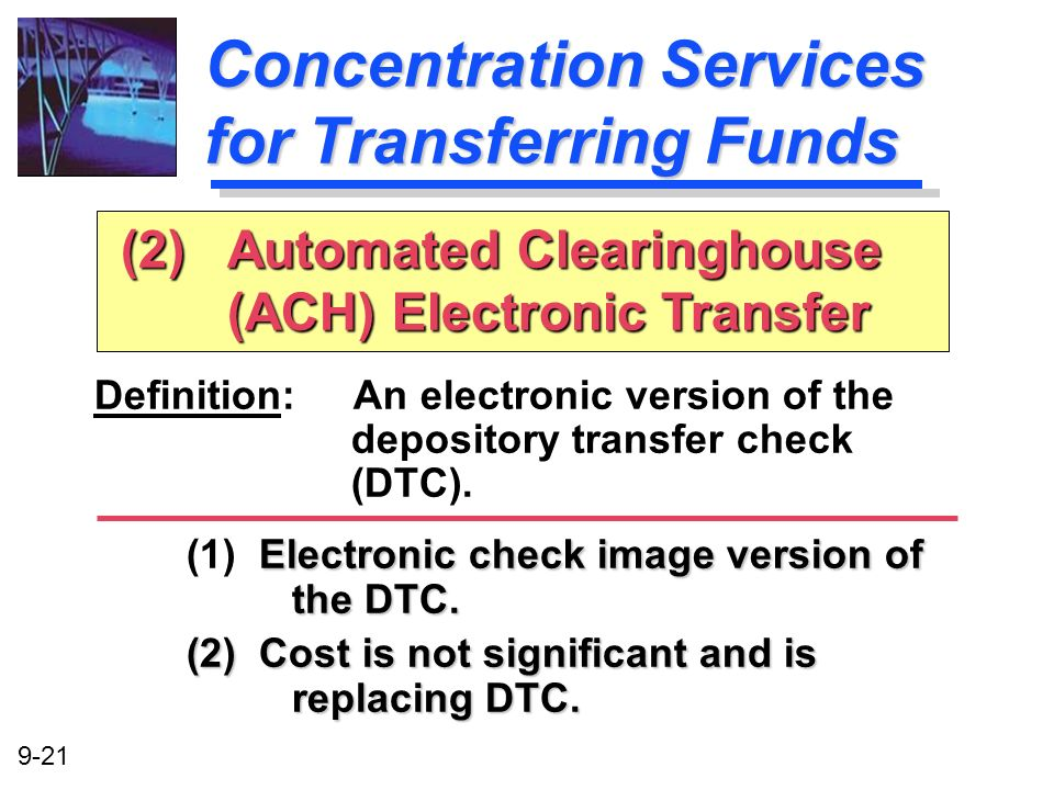 9-21 Concentration Services for Transferring Funds Definition: An electronic version of the depository transfer check (DTC). Electronic check image ve