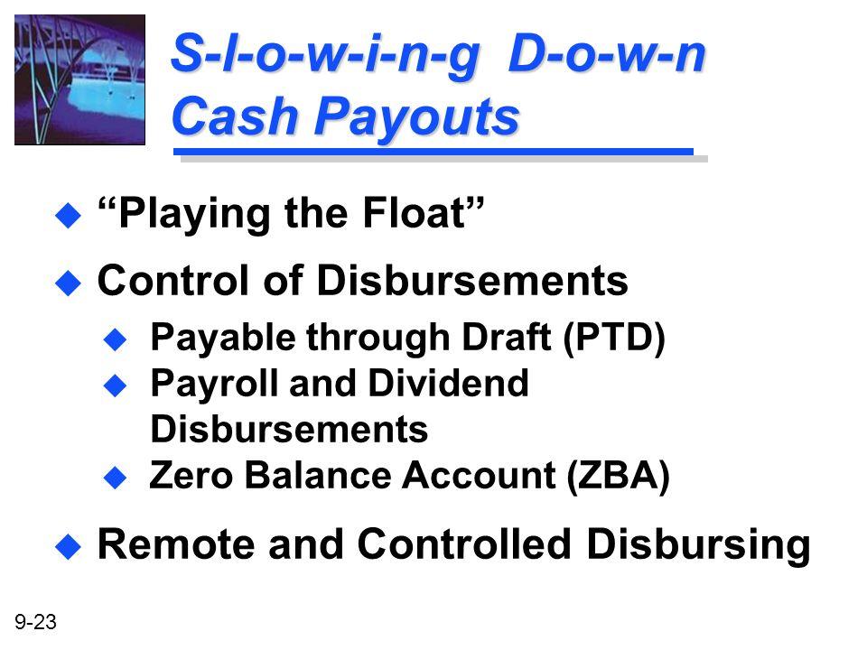 9-23 S-l-o-w-i-n-g D-o-w-n Cash Payouts u Playing the Float u Control of Disbursements u Payable through Draft (PTD) u Payroll and Dividend Disburseme