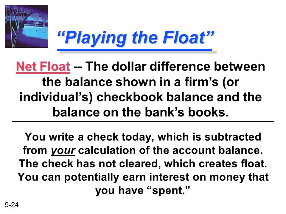 9-24 Playing the Float You write a check today, which is subtracted from your calculation of the account balance. The check has not cleared, which cre