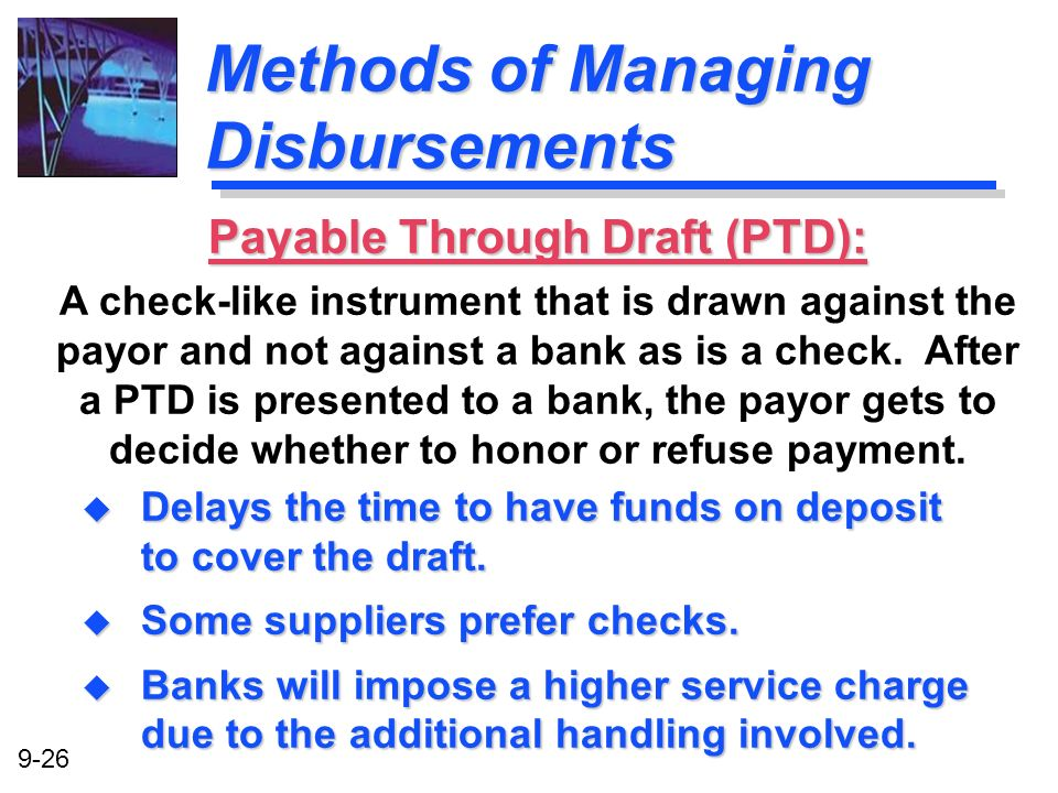 9-26 Methods of Managing Disbursements u Delays the time to have funds on deposit to cover the draft. u Some suppliers prefer checks. u Banks will imp
