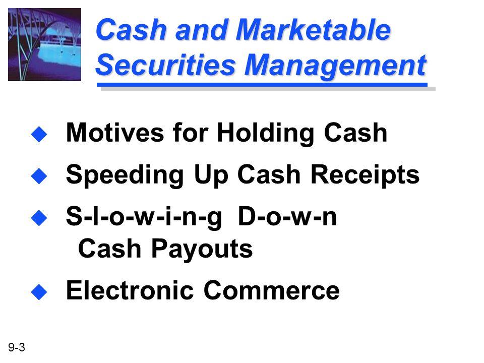 9-3 Cash and Marketable Securities Management u Motives for Holding Cash u Speeding Up Cash Receipts u S-l-o-w-i-n-g D-o-w-n Cash Payouts u Electronic