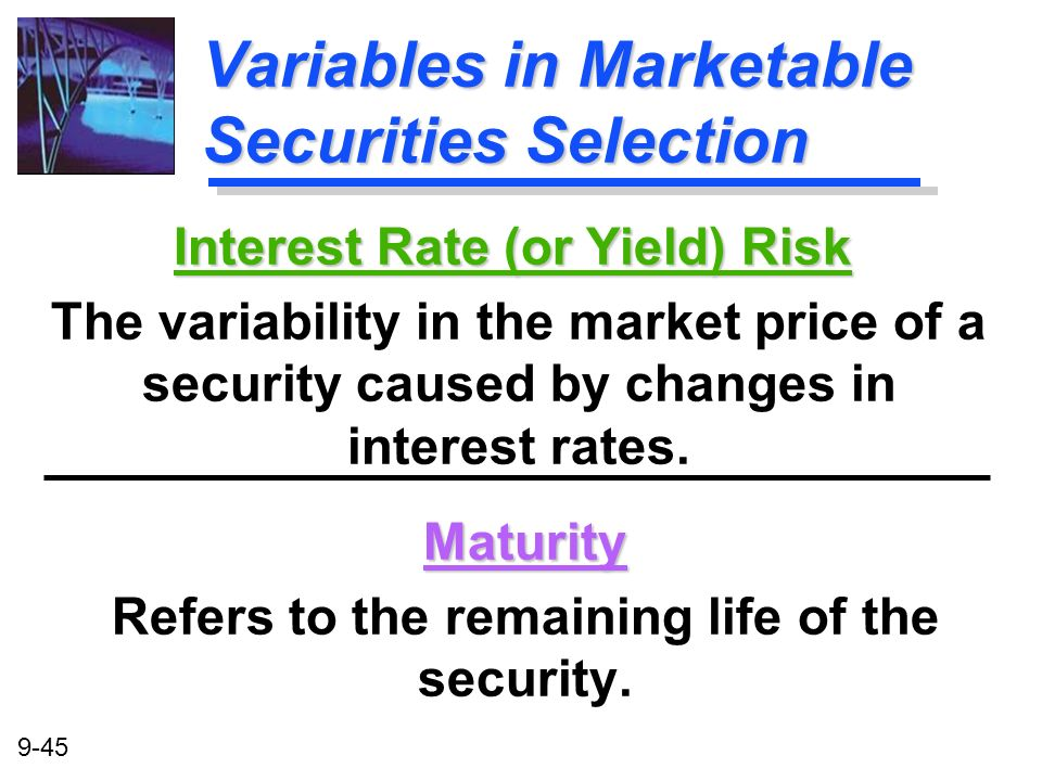 9-45 Variables in Marketable Securities Selection Maturity Refers to the remaining life of the security. Interest Rate (or Yield) Risk The variability