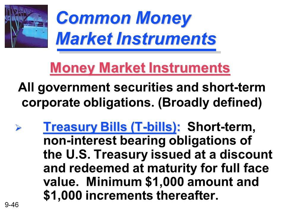 9-46 Common Money Market Instruments Treasury Bills (T-bills): Treasury Bills (T-bills): Short-term, non-interest bearing obligations of the U.S. Trea