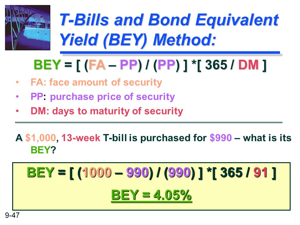 9-47 T-Bills and Bond Equivalent Yield (BEY) Method: BEY = [ (1000 – 990) / (990) ] *[ 365 / 91 ] BEY = 4.05% BEY = [ (FA – PP) / (PP) ] *[ 365 / DM ]
