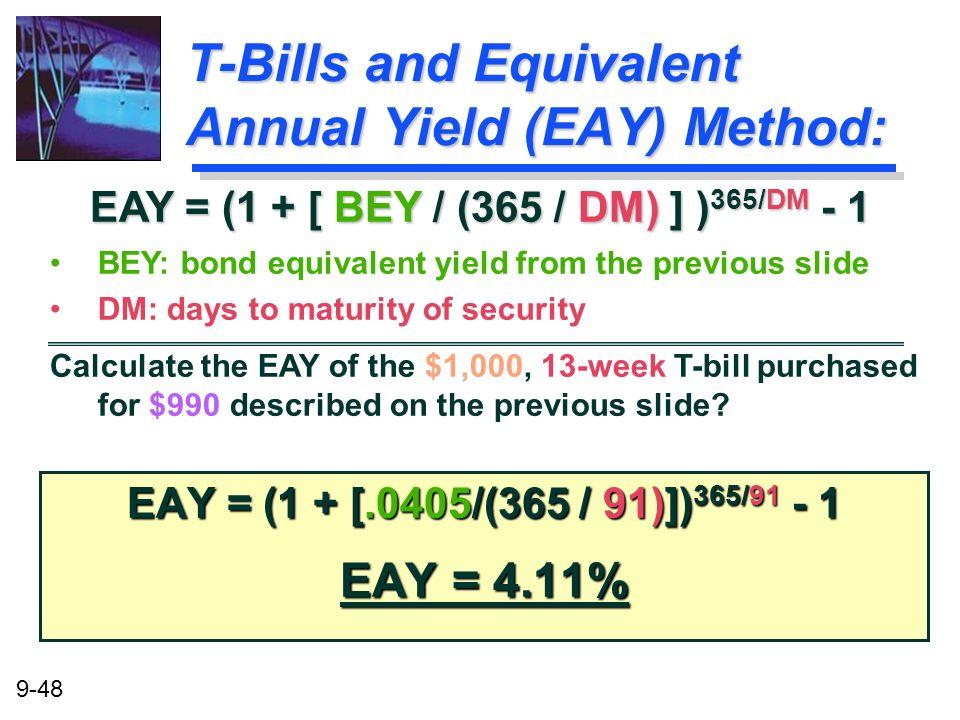 9-48 T-Bills and Equivalent Annual Yield (EAY) Method: EAY = (1 + [.0405/(365 / 91)]) 365/91 - 1 EAY = 4.11% EAY = (1 + [ BEY / (365 / DM) ] ) 365/DM