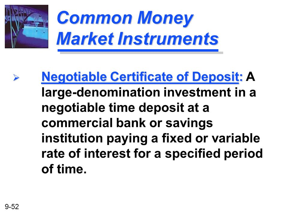 9-52 Common Money Market Instruments Negotiable Certificate of Deposit: Negotiable Certificate of Deposit: A large-denomination investment in a negoti
