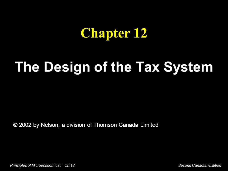 Principles of Microeconomics : Ch.12 Second Canadian Edition Chapter 12 The Design of the Tax System © 2002 by Nelson, a division of Thomson Canada Li