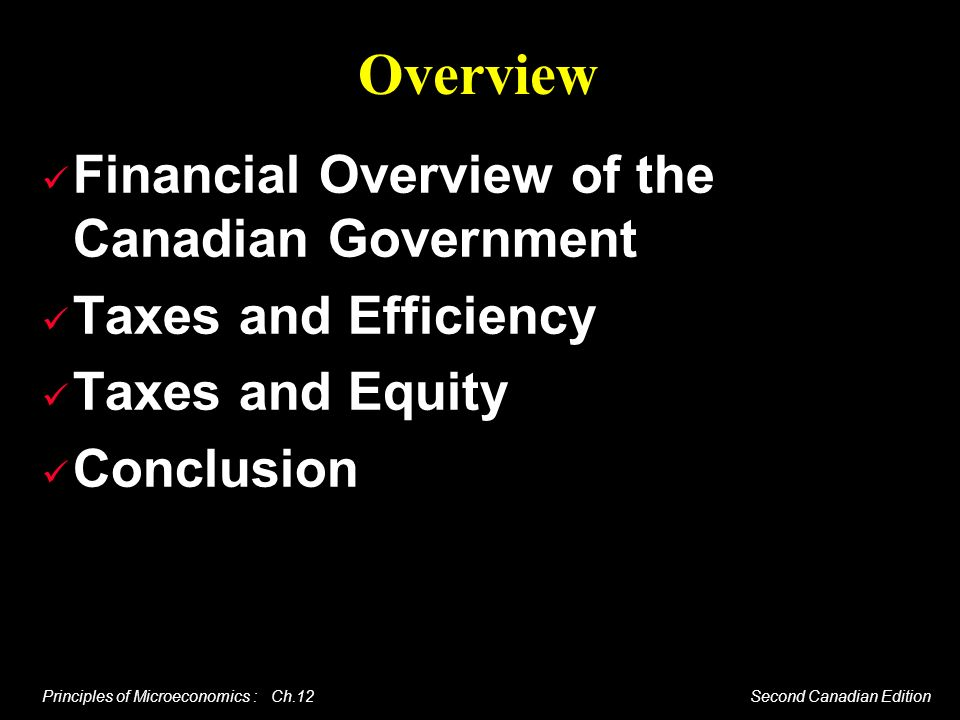 Principles of Microeconomics : Ch.12 Second Canadian Edition Overview Financial Overview of the Canadian Government Taxes and Efficiency Taxes and Equ