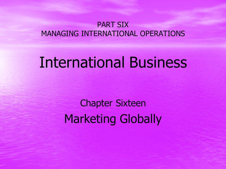 PART SIX MANAGING INTERNATIONAL OPERATIONS International Business Chapter Sixteen Marketing Globally