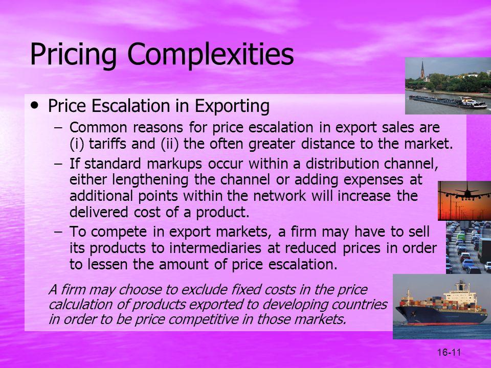 16-11 Pricing Complexities Price Escalation in Exporting –Common reasons for price escalation in export sales are (i) tariffs and (ii) the often great