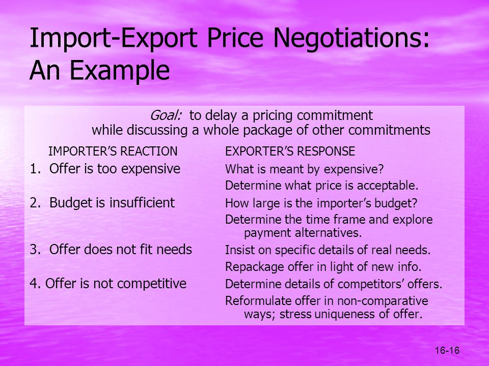 16-16 Import-Export Price Negotiations: An Example Goal: to delay a pricing commitment while discussing a whole package of other commitments IMPORTERS