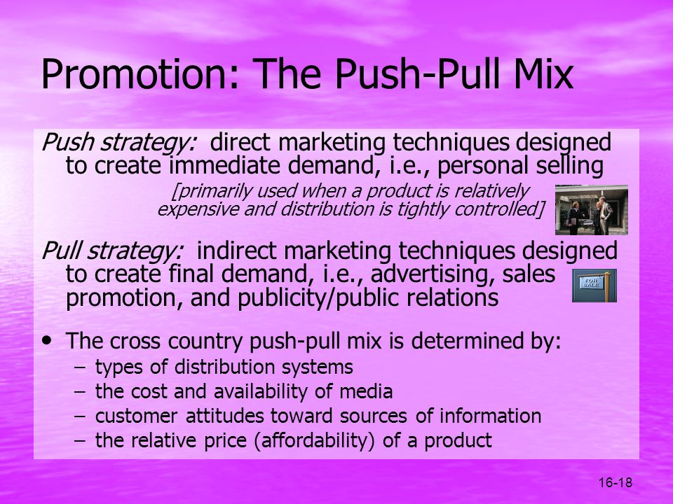 16-18 Promotion: The Push-Pull Mix Push strategy: direct marketing techniques designed to create immediate demand, i.e., personal selling [primarily u