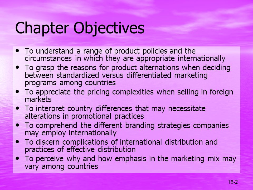 16-2 Chapter Objectives To understand a range of product policies and the circumstances in which they are appropriate internationally To grasp the rea