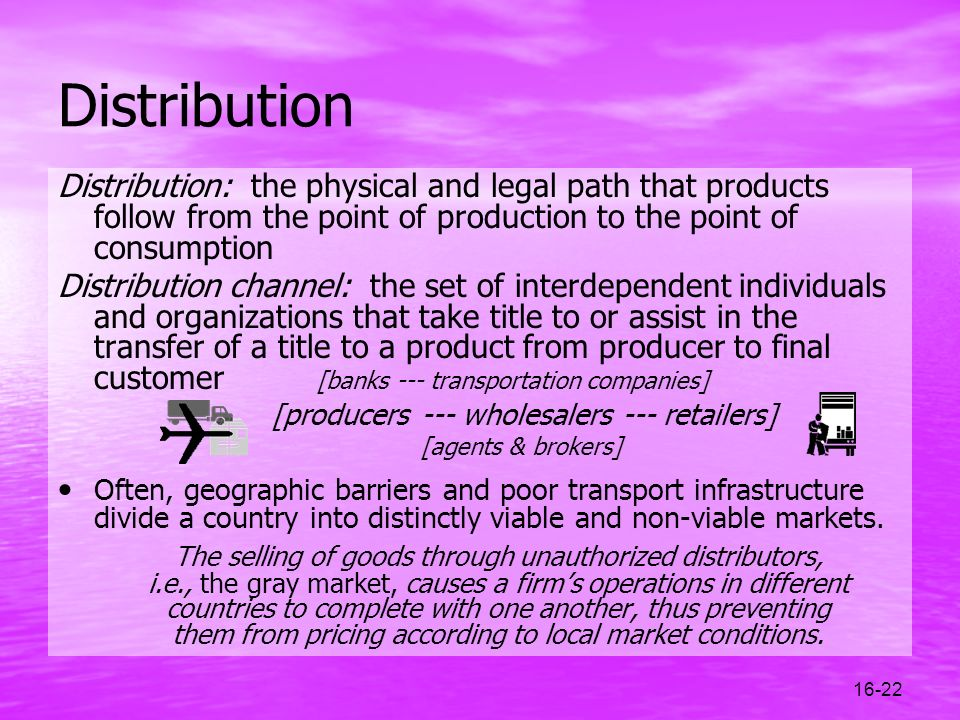 16-22 Distribution Distribution: the physical and legal path that products follow from the point of production to the point of consumption Distributio