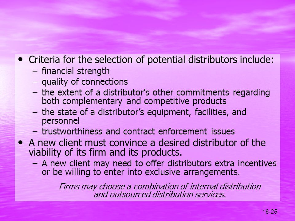 16-25 Criteria for the selection of potential distributors include: –financial strength –quality of connections –the extent of a distributors other co