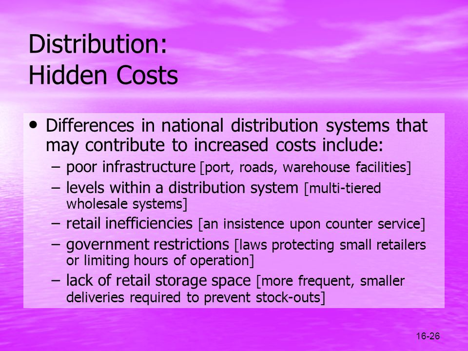 16-26 Distribution: Hidden Costs Differences in national distribution systems that may contribute to increased costs include: –poor infrastructure [po
