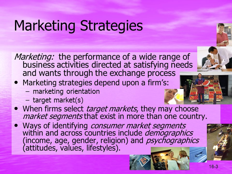 16-3 Marketing Strategies Marketing: the performance of a wide range of business activities directed at satisfying needs and wants through the exchang