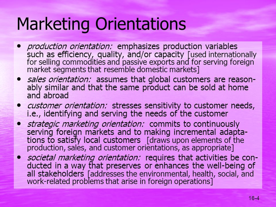 16-4 Marketing Orientations production orientation: emphasizes production variables such as efficiency, quality, and/or capacity [used internationally
